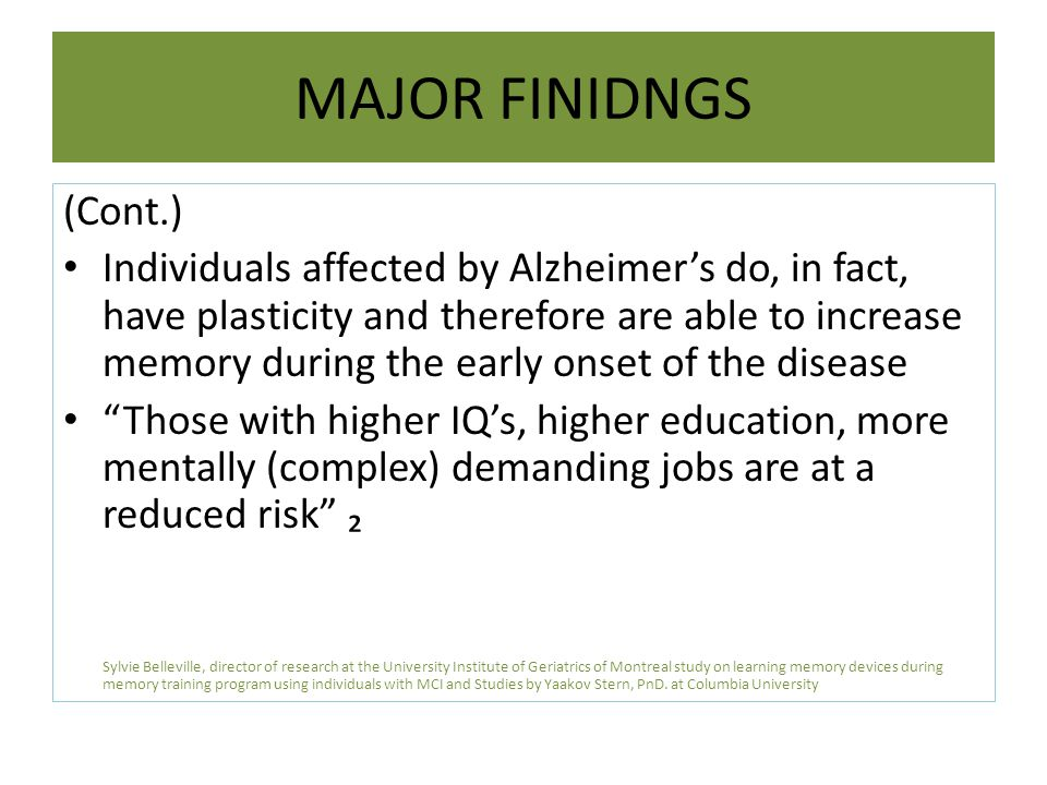 MAJOR FINIDNGS (Cont.) Individuals affected by Alzheimer's do, in fact, have plasticity and therefore are able to increase memory during the early onset of the disease Those with higher IQ's, higher education, more mentally (complex) demanding jobs are at a reduced risk ₂ Sylvie Belleville, director of research at the University Institute of Geriatrics of Montreal study on learning memory devices during memory training program using individuals with MCI and Studies by Yaakov Stern, PnD.