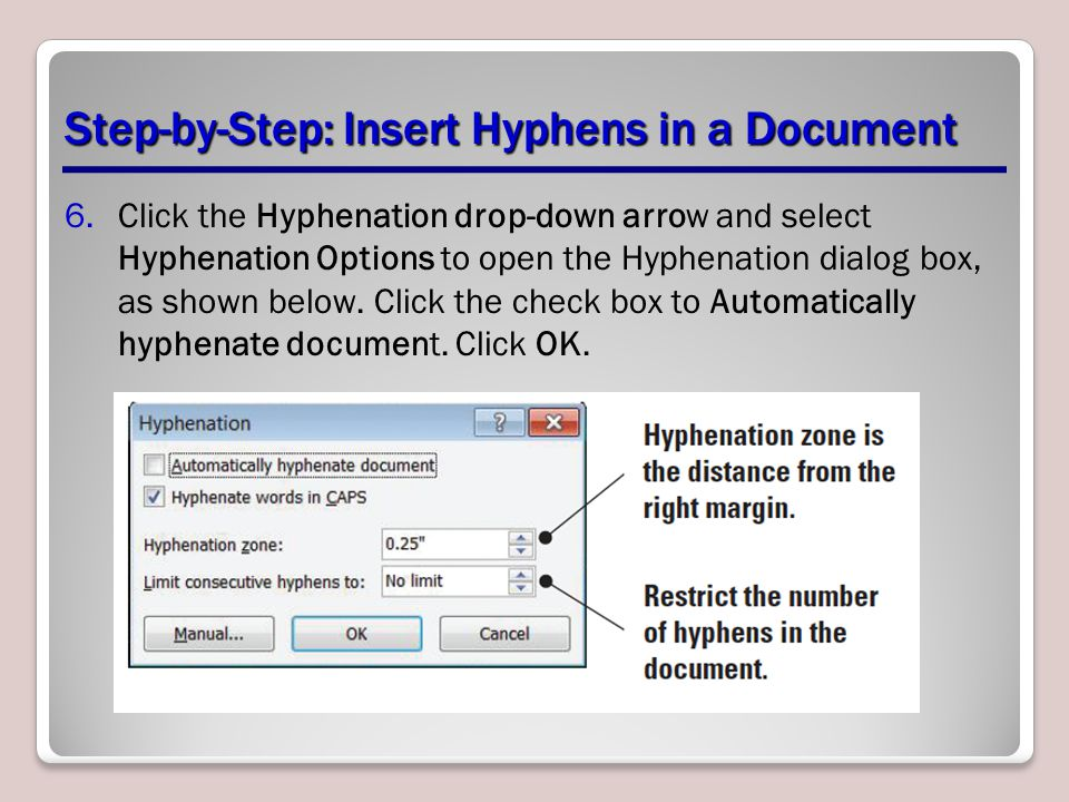 Step-by-Step: Insert Hyphens in a Document 6.Click the Hyphenation drop-down arrow and select Hyphenation Options to open the Hyphenation dialog box, as shown below.