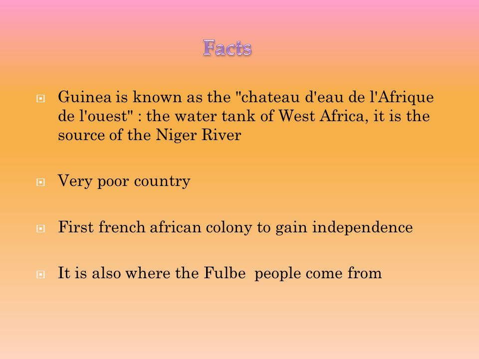  Guinea is known as the chateau d eau de l Afrique de l ouest : the water tank of West Africa, it is the source of the Niger River  Very poor country  First french african colony to gain independence  It is also where the Fulbe people come from