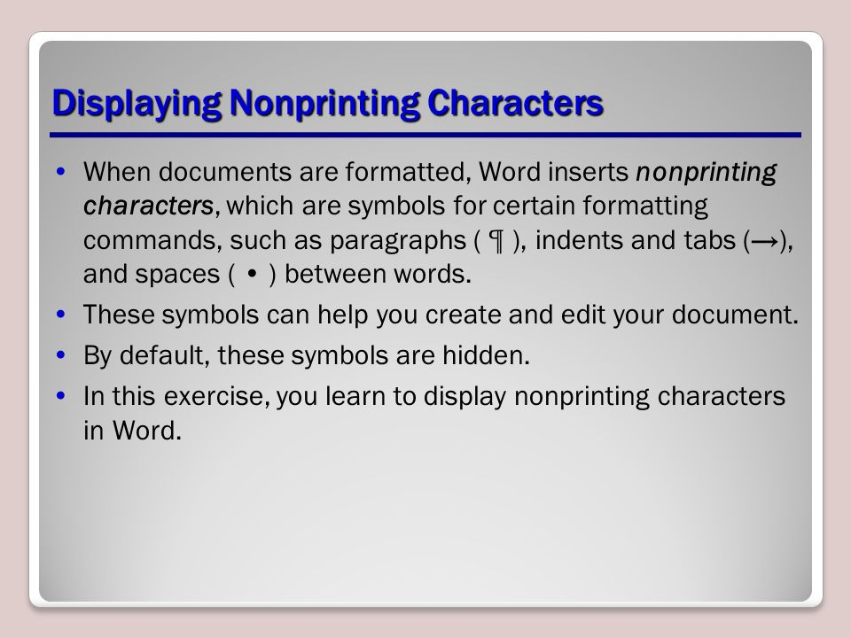 Displaying Nonprinting Characters When documents are formatted, Word inserts nonprinting characters, which are symbols for certain formatting commands