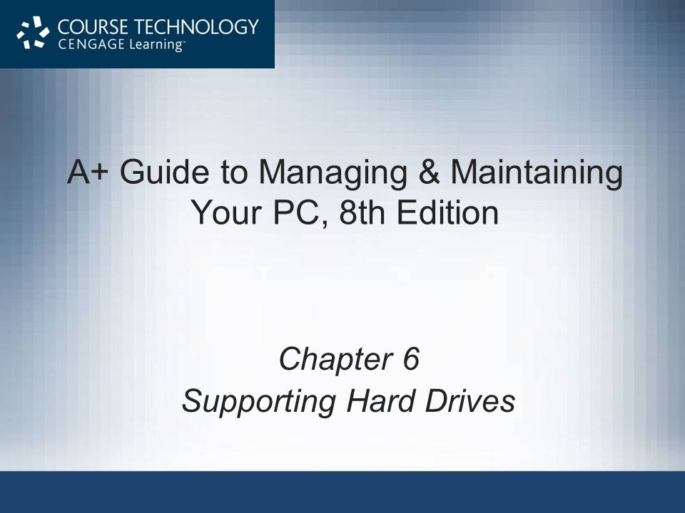A+ Guide to Managing & Maintaining Your PC, 8th Edition Chapter 6 Supporting Hard Drives