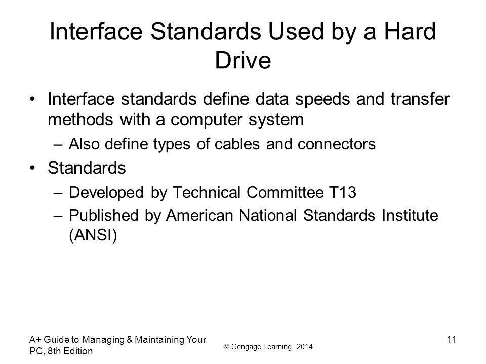 © Cengage Learning 2014 A+ Guide to Managing & Maintaining Your PC, 8th Edition 11 Interface Standards Used by a Hard Drive Interface standards define