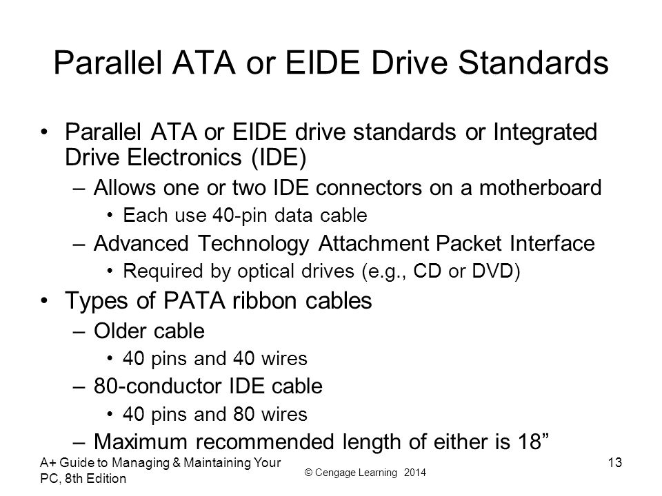© Cengage Learning 2014 A+ Guide to Managing & Maintaining Your PC, 8th Edition 13 Parallel ATA or EIDE Drive Standards Parallel ATA or EIDE drive sta