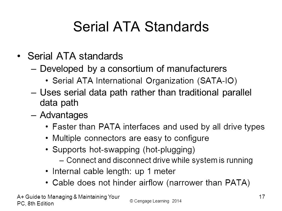 © Cengage Learning 2014 A+ Guide to Managing & Maintaining Your PC, 8th Edition 17 Serial ATA Standards Serial ATA standards –Developed by a consortiu