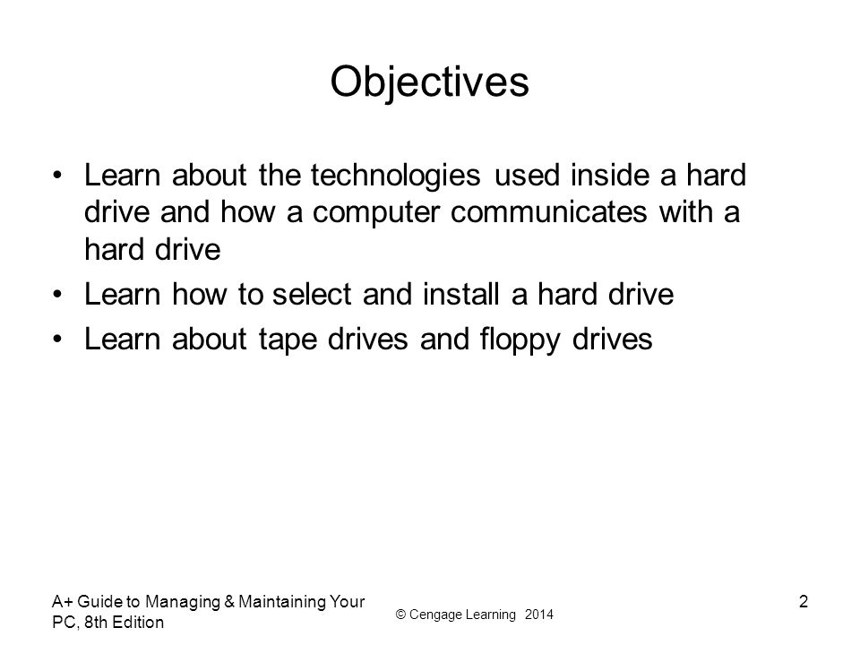 © Cengage Learning 2014 A+ Guide to Managing & Maintaining Your PC, 8th Edition 3 Hard Drive Technologies and Interface Standards Hard disk drive (HDD) or hard drive sizes –2.5 size for laptop computers –3.5 size for desktops –1.8 size for low-end laptops, other equipment