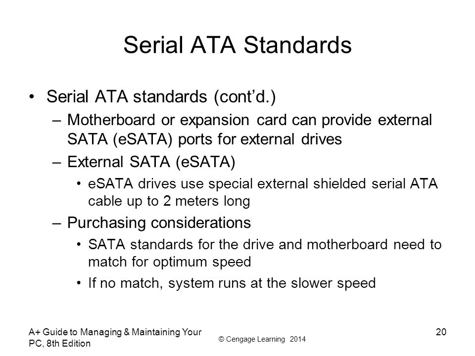 © Cengage Learning 2014 A+ Guide to Managing & Maintaining Your PC, 8th Edition 20 Serial ATA Standards Serial ATA standards (cont'd.) –Motherboard or