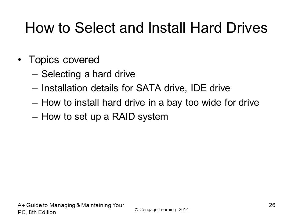 © Cengage Learning 2014 A+ Guide to Managing & Maintaining Your PC, 8th Edition 26 How to Select and Install Hard Drives Topics covered –Selecting a h