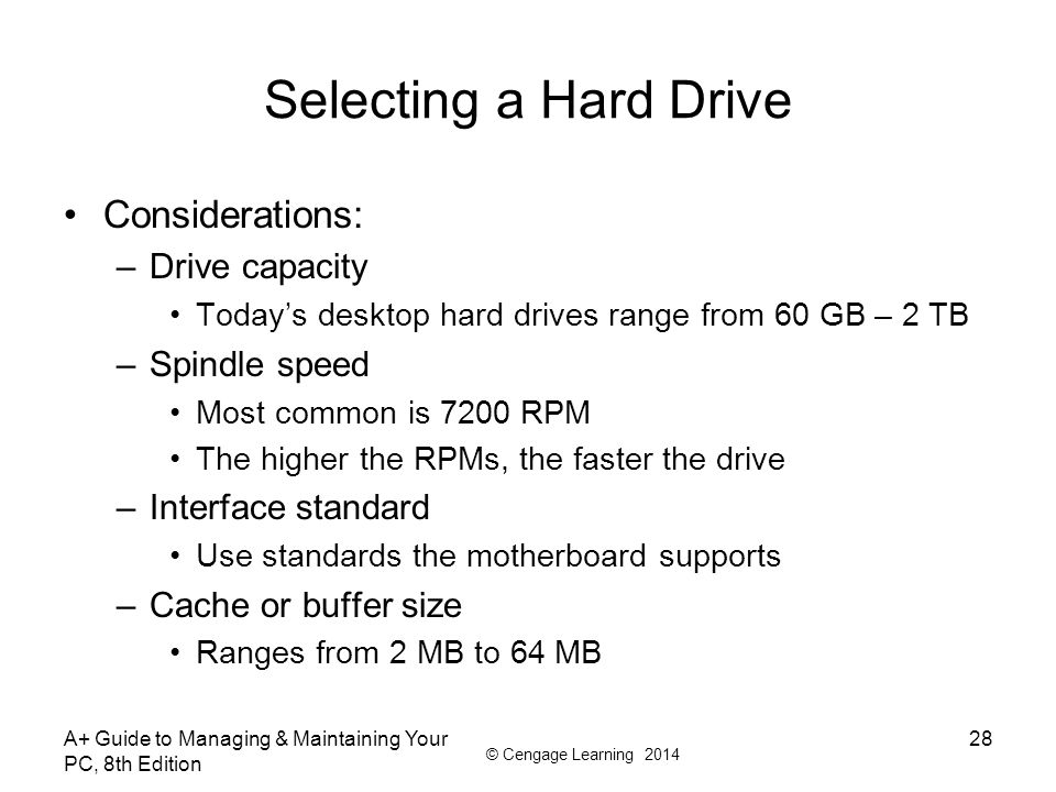 © Cengage Learning 2014 A+ Guide to Managing & Maintaining Your PC, 8th Edition 28 Selecting a Hard Drive Considerations: –Drive capacity Today's desk