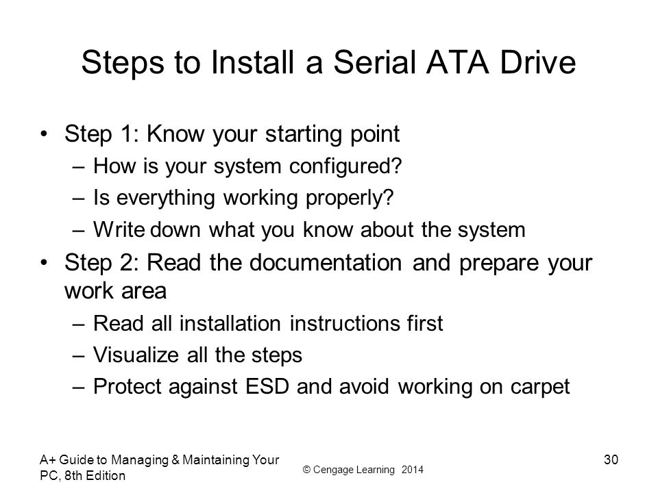© Cengage Learning 2014 Steps to Install a Serial ATA Drive Step 1: Know your starting point –How is your system configured? –Is everything working pr