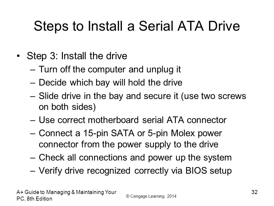 © Cengage Learning 2014 A+ Guide to Managing & Maintaining Your PC, 8th Edition 32 Steps to Install a Serial ATA Drive Step 3: Install the drive –Turn