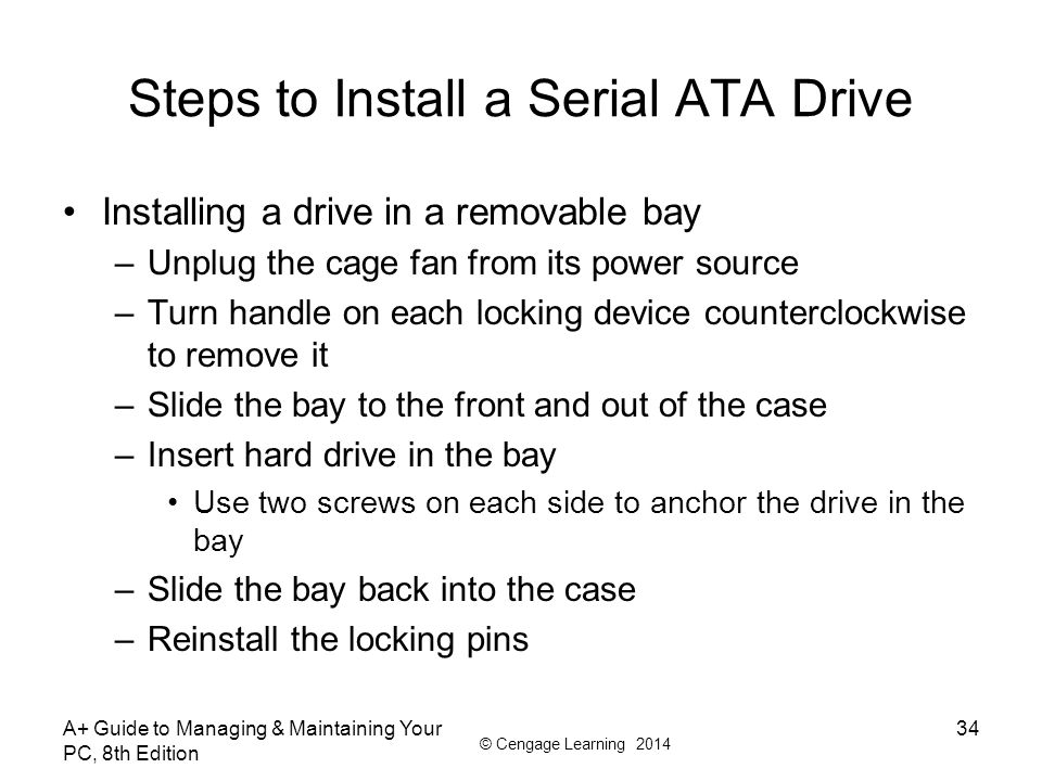 © Cengage Learning 2014 A+ Guide to Managing & Maintaining Your PC, 8th Edition 34 Steps to Install a Serial ATA Drive Installing a drive in a removab