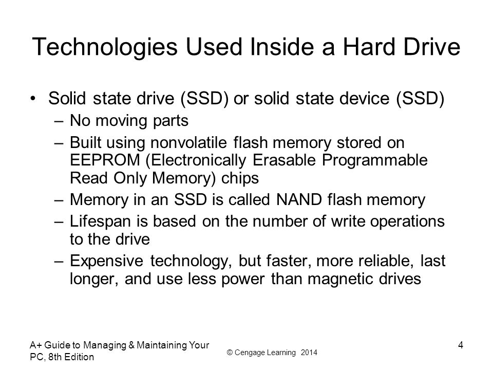 © Cengage Learning 2014 A+ Guide to Managing & Maintaining Your PC, 8th Edition 55 Summary A hard disk drive (HDD) comes in 3.5 for desktop and 2.5 for laptops A hard drive can be magnetic, solid-state, or hybrid Most hard drives use the ATA interface standards Two ATA categories are parallel ATA and serial ATA S.M.A.R.T is a self-monitoring technology whereby the BIOS monitors the health of a hard drive SCSI interface standards include narrow and wide SCSI and can use a variety of cables and connectors