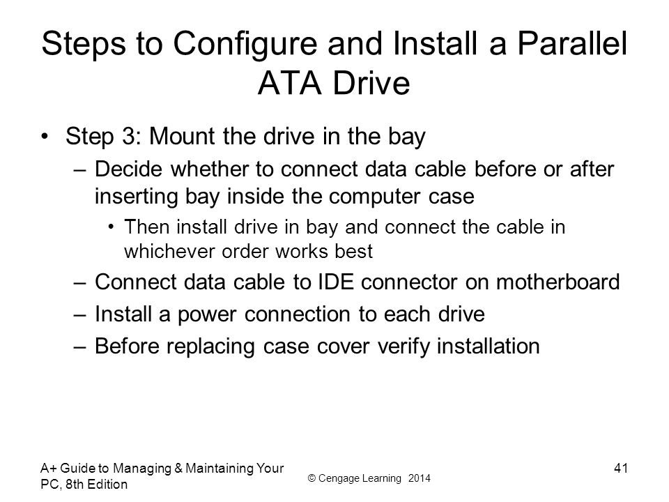 © Cengage Learning 2014 A+ Guide to Managing & Maintaining Your PC, 8th Edition 41 Steps to Configure and Install a Parallel ATA Drive Step 3: Mount t