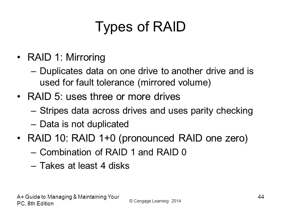 © Cengage Learning 2014 Types of RAID RAID 1: Mirroring –Duplicates data on one drive to another drive and is used for fault tolerance (mirrored volum