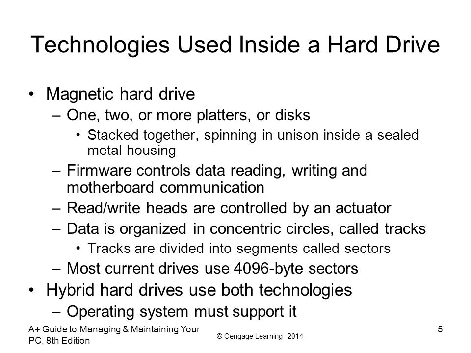 © Cengage Learning 2014 A+ Guide to Managing & Maintaining Your PC, 8th Edition 56 Summary When selecting a hard drive, consider storage capacity, technology, spindle speed, interface standard, and buffer size SATA drives require no configuration and are installed using a power cord and a data cable PATA drives require you to set a jumper to determine if the drive will be the single drive, master, or slave on a single cable RAID technology uses an array of hard drives to provide fault tolerance and/or improvement in performance