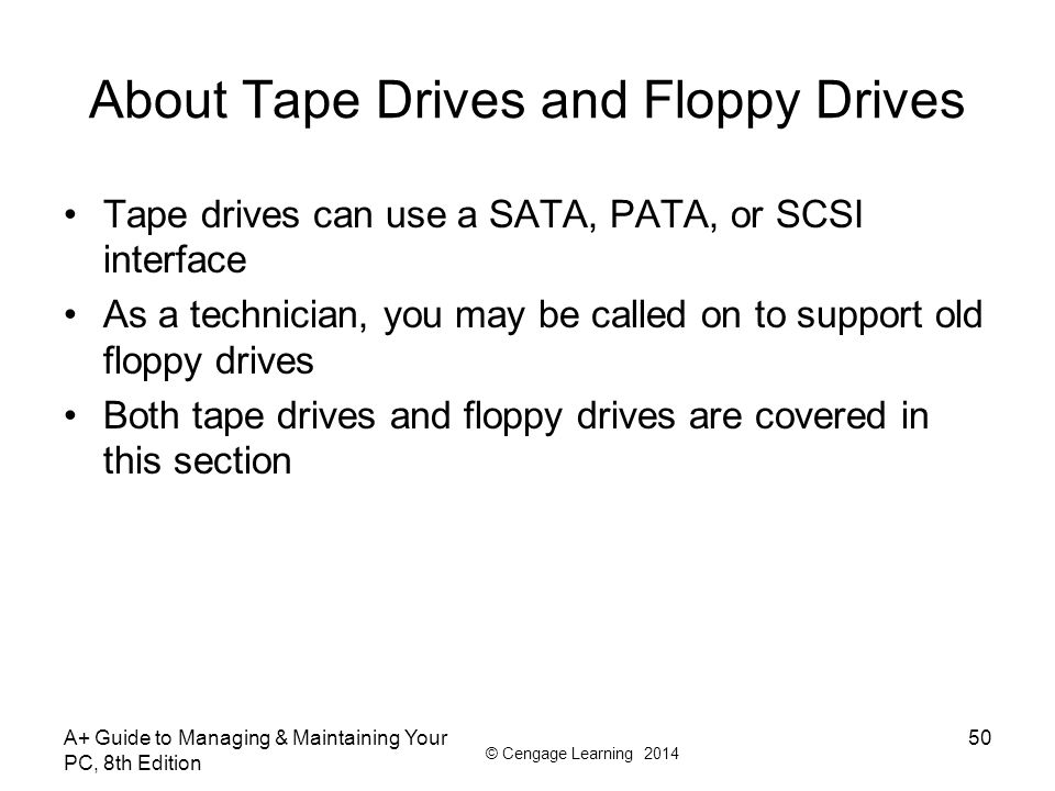 © Cengage Learning 2014 About Tape Drives and Floppy Drives Tape drives can use a SATA, PATA, or SCSI interface As a technician, you may be called on