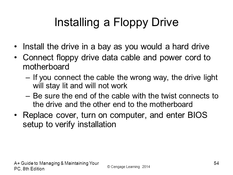 © Cengage Learning 2014 A+ Guide to Managing & Maintaining Your PC, 8th Edition 54 Installing a Floppy Drive Install the drive in a bay as you would a