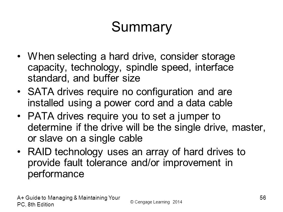 © Cengage Learning 2014 A+ Guide to Managing & Maintaining Your PC, 8th Edition 56 Summary When selecting a hard drive, consider storage capacity, tec