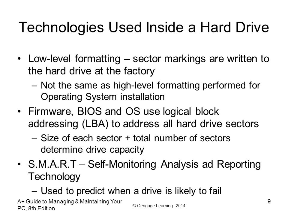 © Cengage Learning 2014 A+ Guide to Managing & Maintaining Your PC, 8th Edition 9 Technologies Used Inside a Hard Drive Low-level formatting – sector