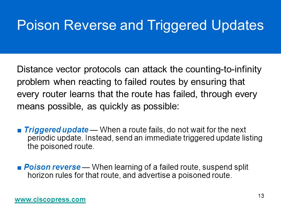 www.ciscopress.com 13 Poison Reverse and Triggered Updates Distance vector protocols can attack the counting-to-infinity problem when reacting to fail