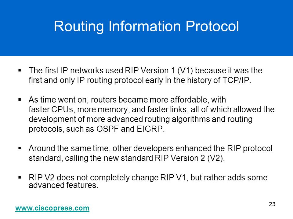www.ciscopress.com 23 Routing Information Protocol  The first IP networks used RIP Version 1 (V1) because it was the first and only IP routing protoc