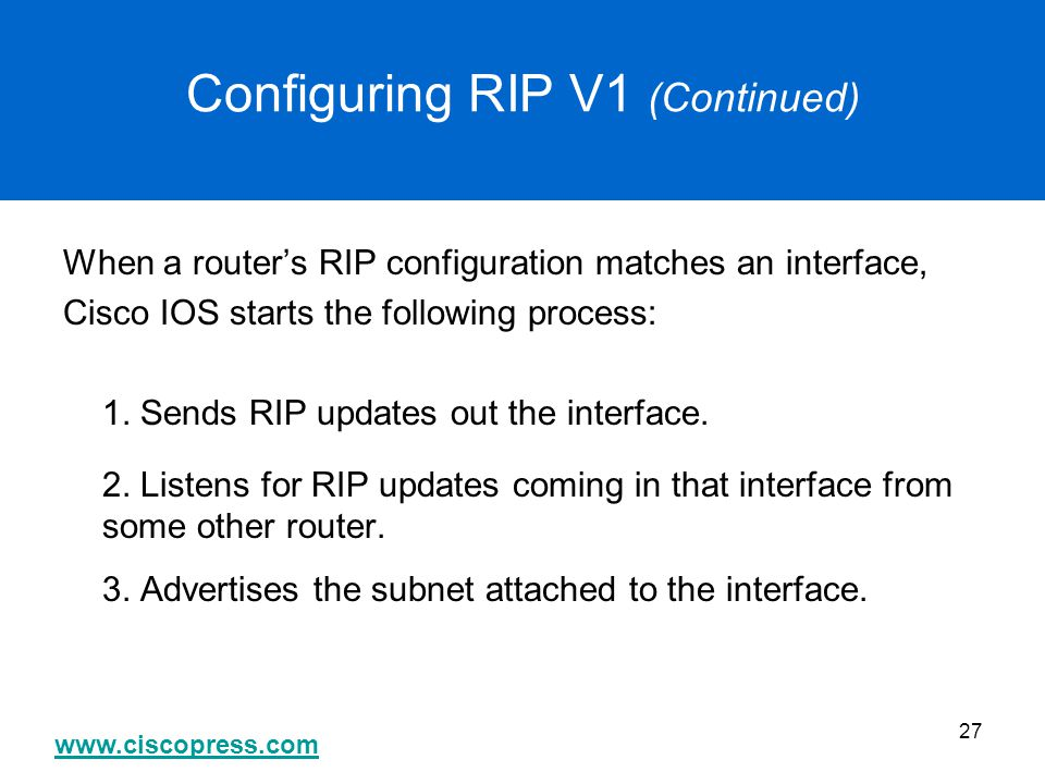 www.ciscopress.com 27 Configuring RIP V1 (Continued) When a router's RIP configuration matches an interface, Cisco IOS starts the following process: 1