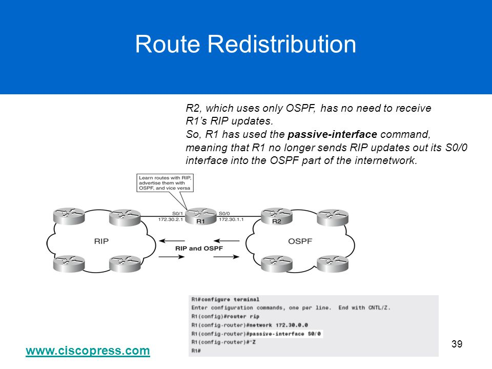 www.ciscopress.com 39 Route Redistribution R2, which uses only OSPF, has no need to receive R1's RIP updates. So, R1 has used the passive-interface co