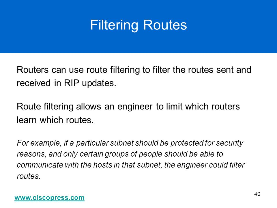 www.ciscopress.com 40 Filtering Routes Routers can use route filtering to filter the routes sent and received in RIP updates. Route filtering allows a