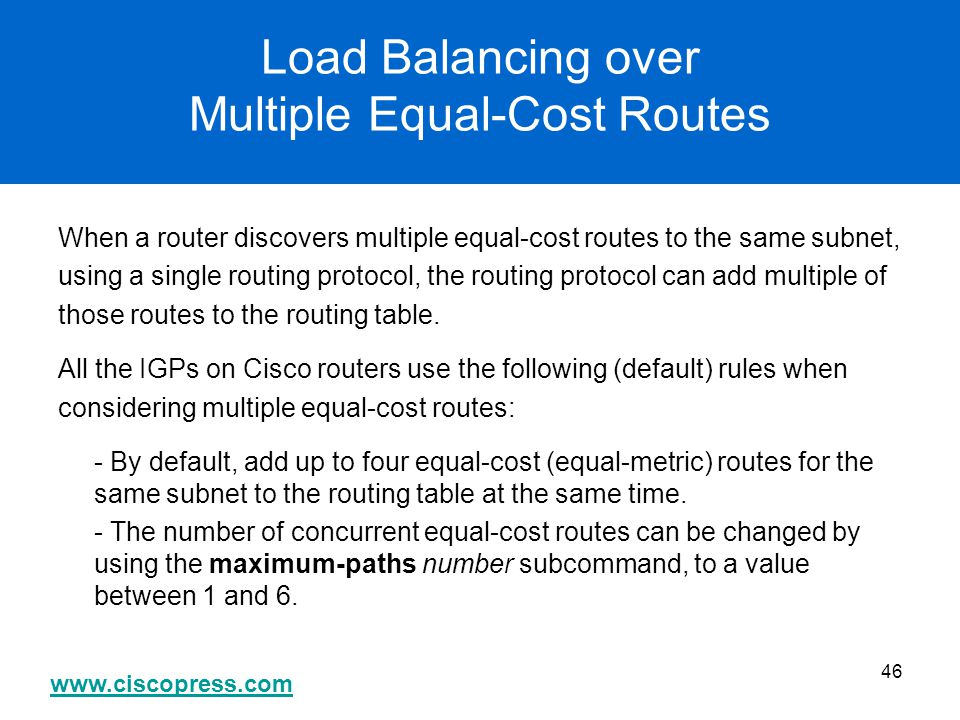 www.ciscopress.com 46 Load Balancing over Multiple Equal-Cost Routes When a router discovers multiple equal-cost routes to the same subnet, using a si