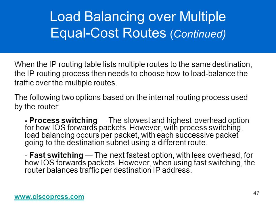 www.ciscopress.com 47 Load Balancing over Multiple Equal-Cost Routes (Continued) When the IP routing table lists multiple routes to the same destinati