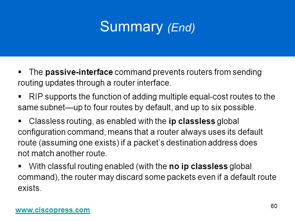 www.ciscopress.com 60 Summary (End)  The passive-interface command prevents routers from sending routing updates through a router interface.  RIP su