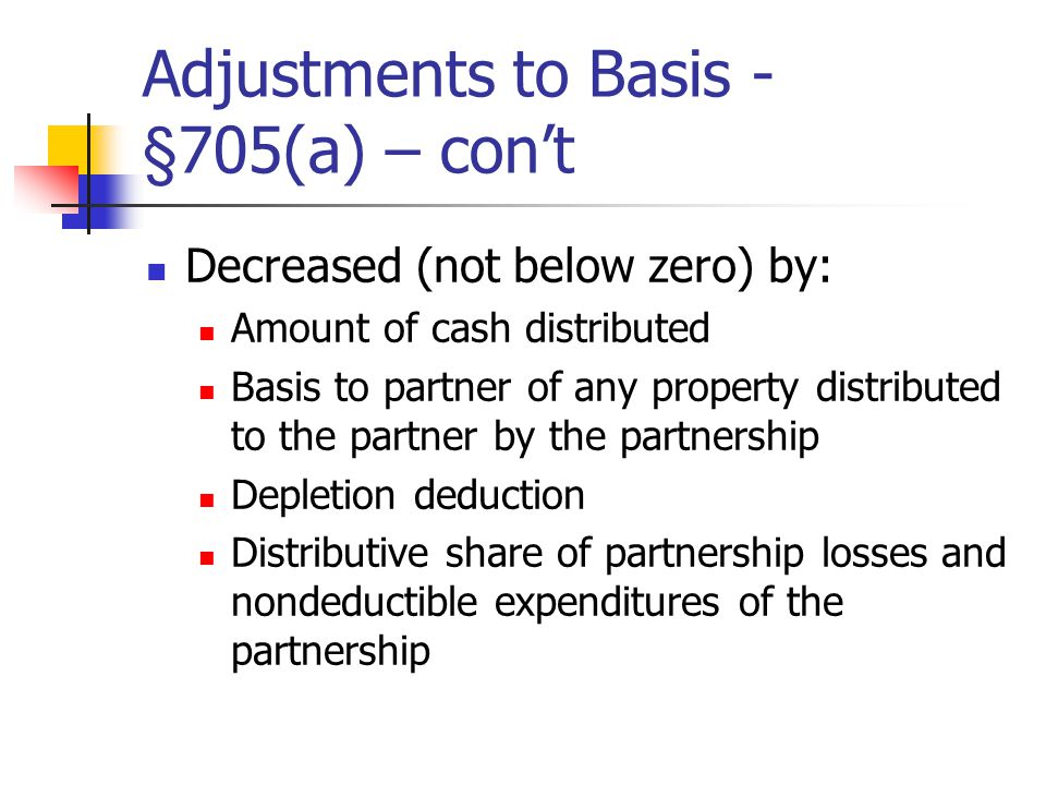 Adjustments to Basis - §705(a) – con't Decreased (not below zero) by: Amount of cash distributed Basis to partner of any property distributed to the partner by the partnership Depletion deduction Distributive share of partnership losses and nondeductible expenditures of the partnership