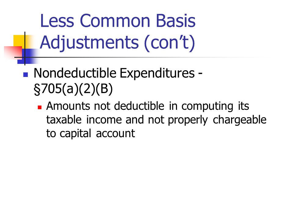Less Common Basis Adjustments (con't) Nondeductible Expenditures - §705(a)(2)(B) Amounts not deductible in computing its taxable income and not properly chargeable to capital account