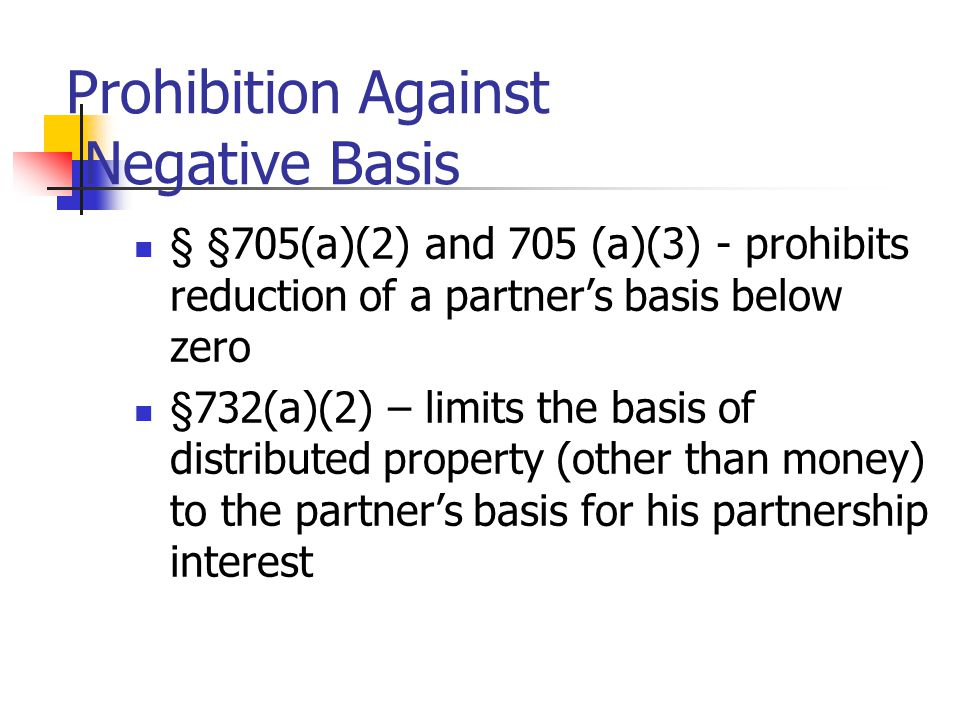 Prohibition Against Negative Basis § §705(a)(2) and 705 (a)(3) - prohibits reduction of a partner's basis below zero §732(a)(2) – limits the basis of distributed property (other than money) to the partner's basis for his partnership interest