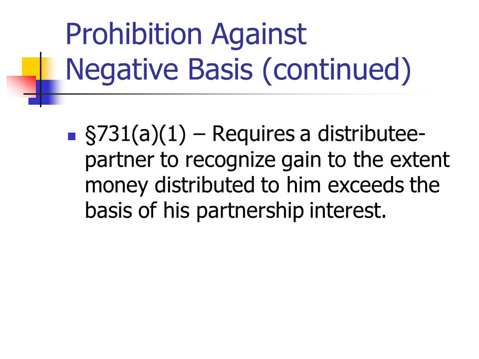 Prohibition Against Negative Basis (continued) §731(a)(1) – Requires a distributee- partner to recognize gain to the extent money distributed to him exceeds the basis of his partnership interest.