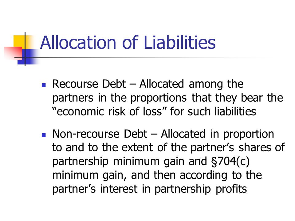 Allocation of Liabilities Recourse Debt – Allocated among the partners in the proportions that they bear the economic risk of loss for such liabilities Non-recourse Debt – Allocated in proportion to and to the extent of the partner's shares of partnership minimum gain and §704(c) minimum gain, and then according to the partner's interest in partnership profits