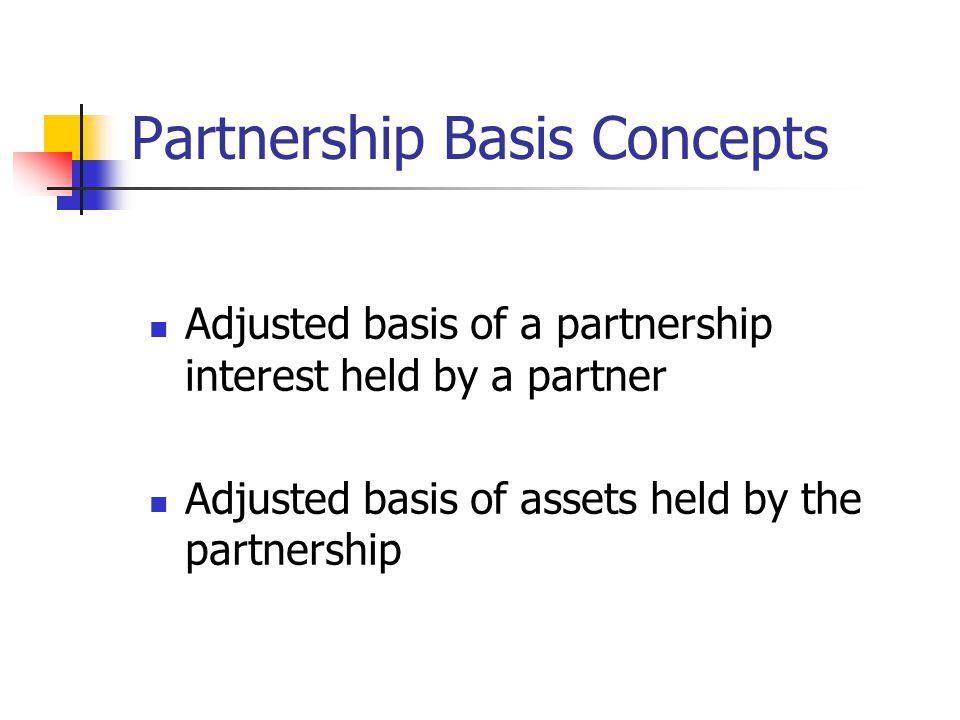 Partnership Basis Concepts Adjusted basis of a partnership interest held by a partner Adjusted basis of assets held by the partnership