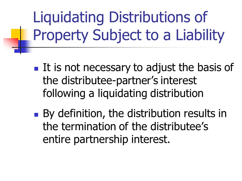 Liquidating Distributions of Property Subject to a Liability It is not necessary to adjust the basis of the distributee-partner's interest following a liquidating distribution By definition, the distribution results in the termination of the distributee's entire partnership interest.