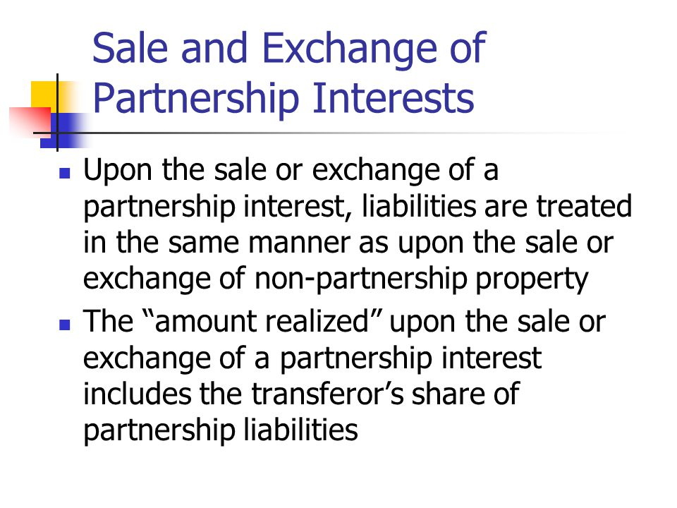 Sale and Exchange of Partnership Interests Upon the sale or exchange of a partnership interest, liabilities are treated in the same manner as upon the sale or exchange of non-partnership property The amount realized upon the sale or exchange of a partnership interest includes the transferor's share of partnership liabilities