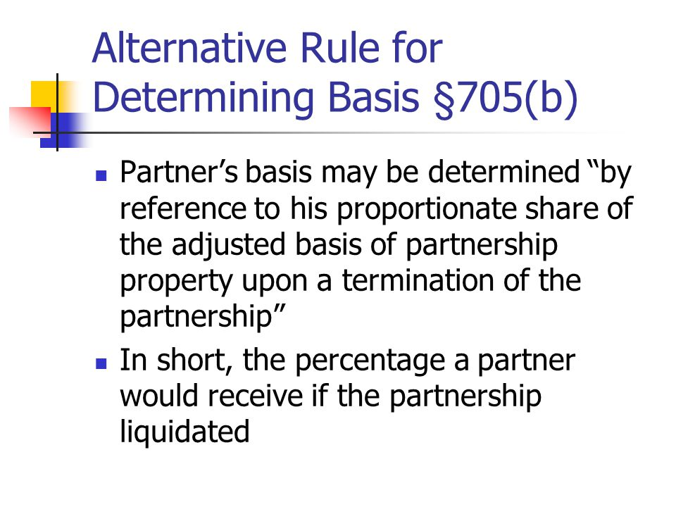 Alternative Rule for Determining Basis §705(b) Partner's basis may be determined by reference to his proportionate share of the adjusted basis of partnership property upon a termination of the partnership In short, the percentage a partner would receive if the partnership liquidated