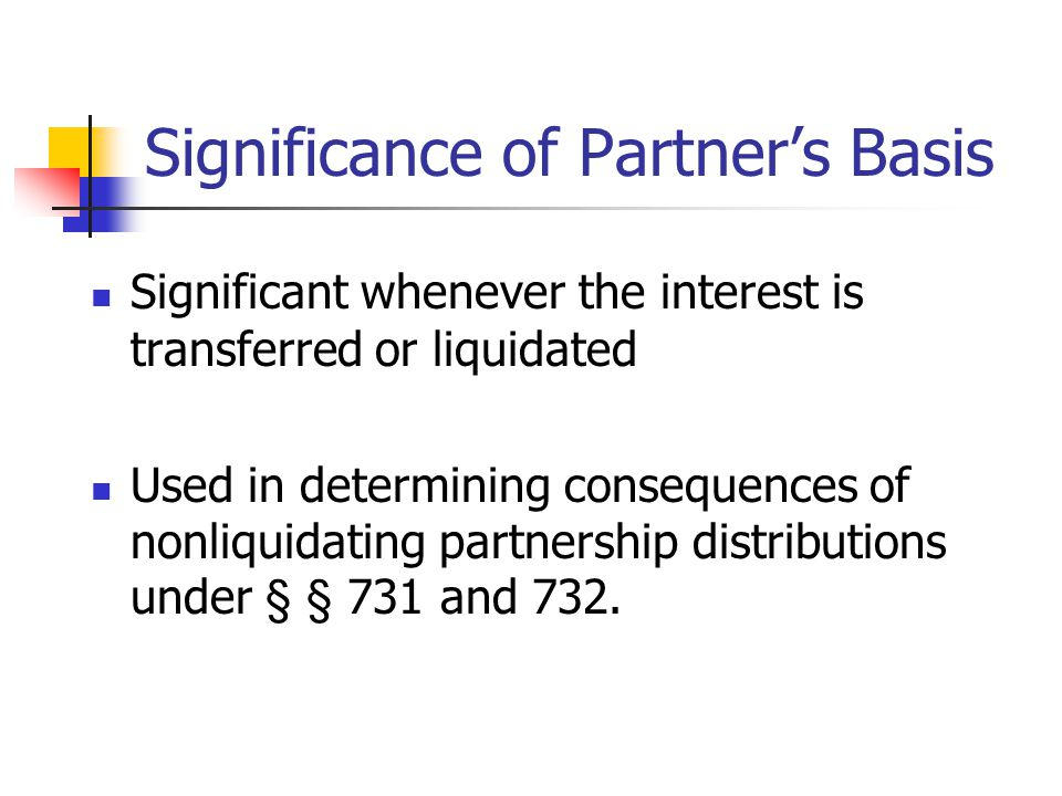 Significance of Partner's Basis Significant whenever the interest is transferred or liquidated Used in determining consequences of nonliquidating partnership distributions under § § 731 and 732.