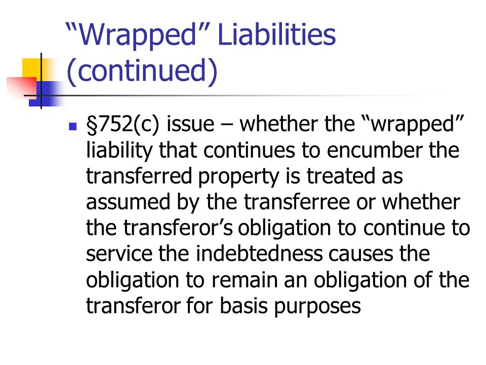 Wrapped Liabilities (continued) §752(c) issue – whether the wrapped liability that continues to encumber the transferred property is treated as assumed by the transferree or whether the transferor's obligation to continue to service the indebtedness causes the obligation to remain an obligation of the transferor for basis purposes