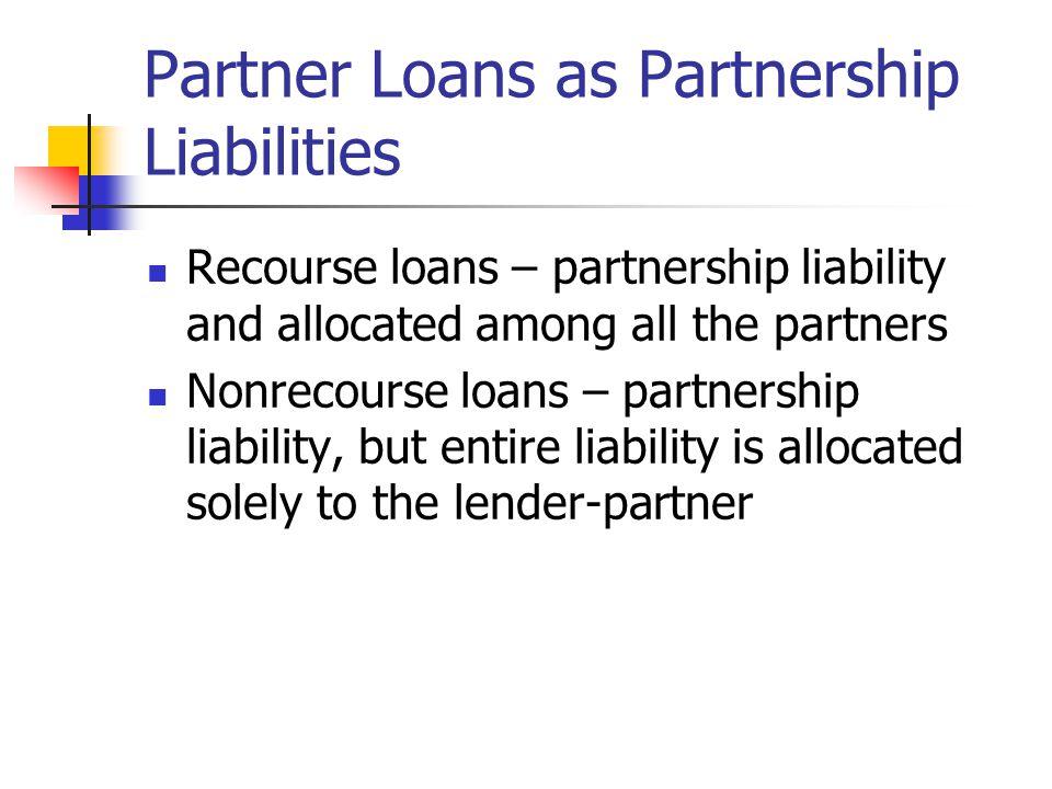 Partner Loans as Partnership Liabilities Recourse loans – partnership liability and allocated among all the partners Nonrecourse loans – partnership l