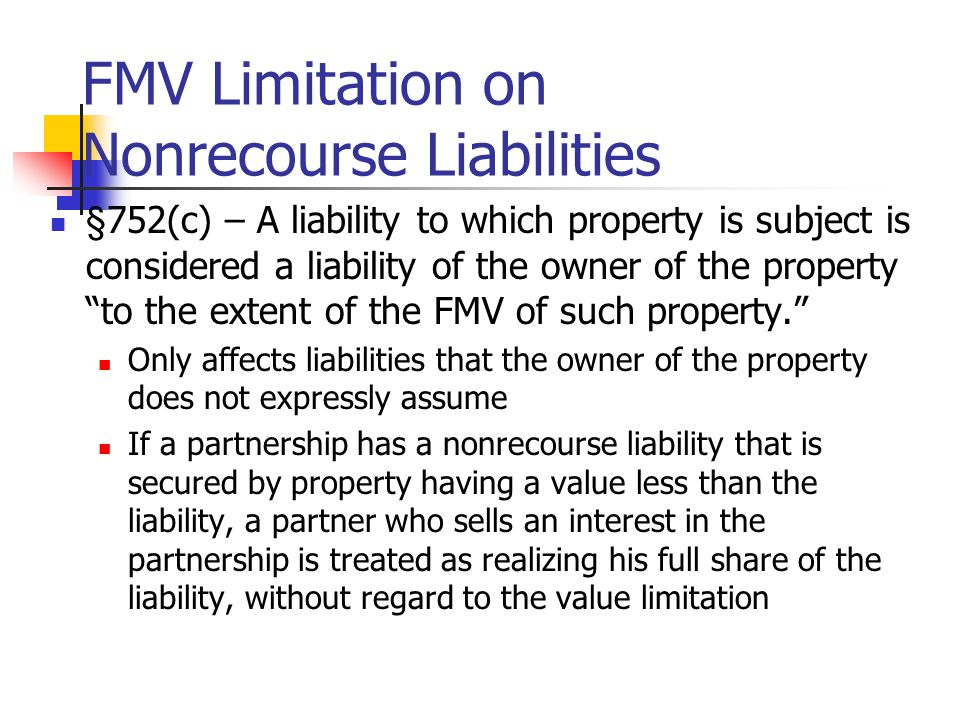 FMV Limitation on Nonrecourse Liabilities §752(c) – A liability to which property is subject is considered a liability of the owner of the property to the extent of the FMV of such property. Only affects liabilities that the owner of the property does not expressly assume If a partnership has a nonrecourse liability that is secured by property having a value less than the liability, a partner who sells an interest in the partnership is treated as realizing his full share of the liability, without regard to the value limitation