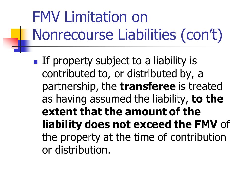 FMV Limitation on Nonrecourse Liabilities (con't) If property subject to a liability is contributed to, or distributed by, a partnership, the transferee is treated as having assumed the liability, to the extent that the amount of the liability does not exceed the FMV of the property at the time of contribution or distribution.