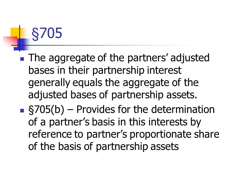 §705 The aggregate of the partners' adjusted bases in their partnership interest generally equals the aggregate of the adjusted bases of partnership assets.
