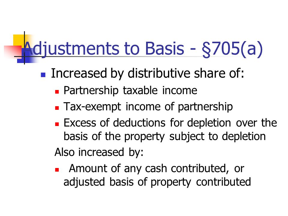 Adjustments to Basis - §705(a) Increased by distributive share of: Partnership taxable income Tax-exempt income of partnership Excess of deductions for depletion over the basis of the property subject to depletion Also increased by: Amount of any cash contributed, or adjusted basis of property contributed
