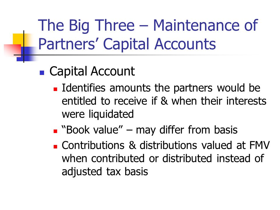 The Big Three – Maintenance of Partners' Capital Accounts Capital Account Identifies amounts the partners would be entitled to receive if & when their interests were liquidated Book value – may differ from basis Contributions & distributions valued at FMV when contributed or distributed instead of adjusted tax basis