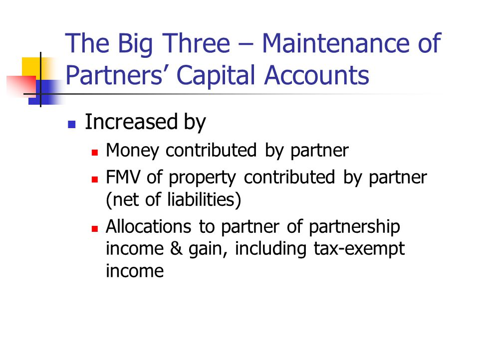 The Big Three – Maintenance of Partners' Capital Accounts Increased by Money contributed by partner FMV of property contributed by partner (net of liabilities) Allocations to partner of partnership income & gain, including tax-exempt income