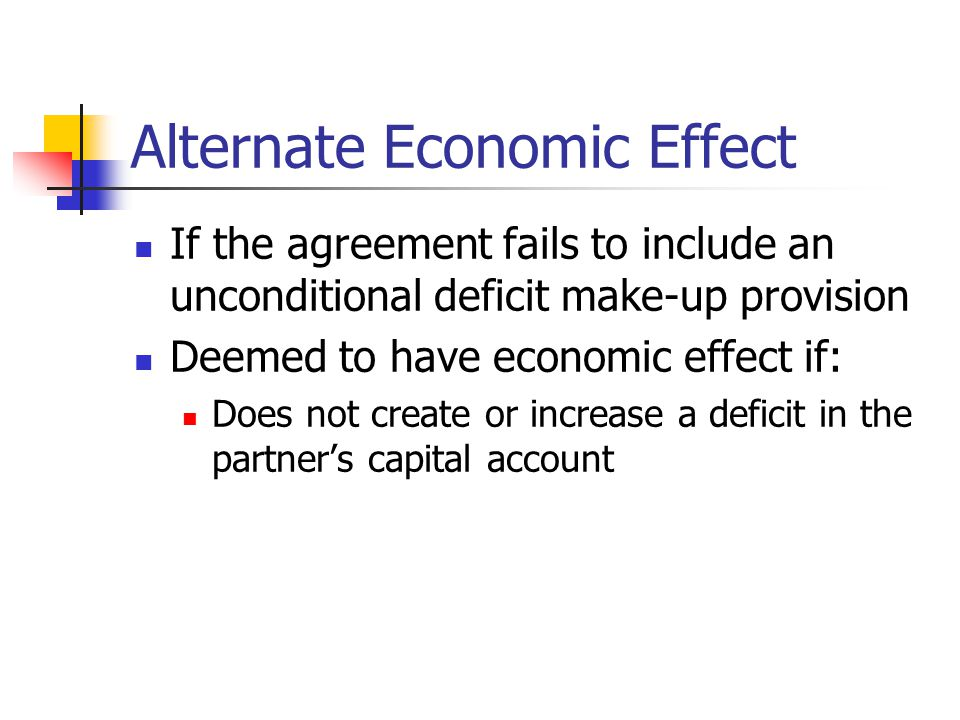 Alternate Economic Effect If the agreement fails to include an unconditional deficit make-up provision Deemed to have economic effect if: Does not create or increase a deficit in the partner's capital account
